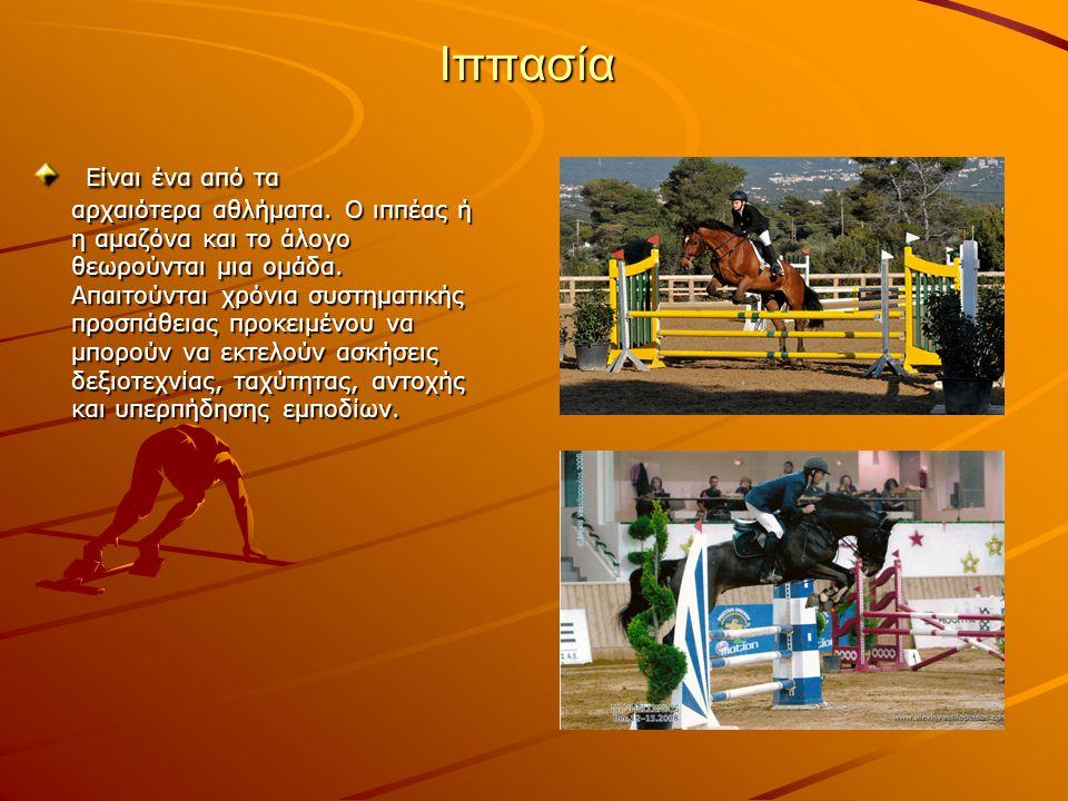 Ιππασία Είναι ένα από τα αρχαιότερα αθλήματα. Ο ιππέας ή η αμαζόνα και το άλογο θεωρούνται μια ομάδα. Απαιτούνται χρόνια συστηματικής προσπάθειας προκ