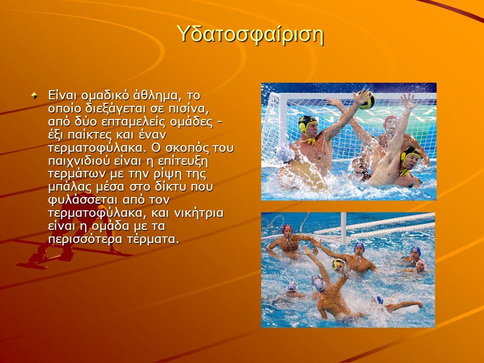 Υδατοσφαίριση Είναι ομαδικό άθλημα, το οποίο διεξάγεται σε πισίνα, από δύο επταμελείς ομάδες - έξι παίκτες και έναν τερματοφύλακα.
