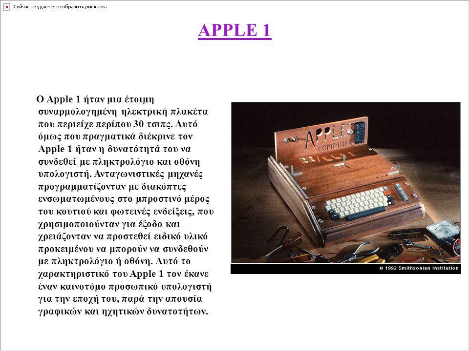 APPLE 1 Ο Apple 1 ήταν μια έτοιμη συναρμολογημένη ηλεκτρική πλακέτα που περιείχε περίπου 30 τσιπς. Αυτό όμως που πραγματικά διέκρινε τον Apple 1 ήταν