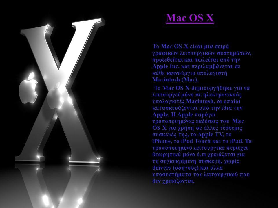 Mac OS X Το Mac OS X είναι μια σειρά γραφικών λειτουργικών συστημάτων, προωθείται και πωλείται από την Apple Inc. και περιλαμβάνεται σε κάθε καινούργι