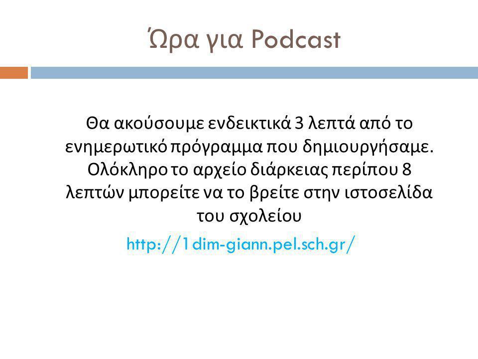 Ώρα για Podcast Θα ακούσουμε ενδεικτικά 3 λεπτά από το ενημερωτικό πρόγραμμα που δημιουργήσαμε. Ολόκληρο το αρχείο διάρκειας περίπου 8 λεπτών μπορείτε