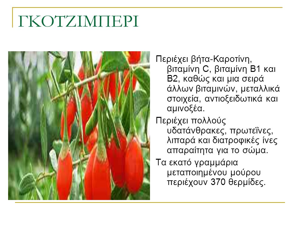 ΓΚΟΤΖΙΜΠΕΡΙ Περιέχει βήτα-Καροτίνη, βιταμίνη C, βιταμίνη Β1 και Β2, καθώς και μια σειρά άλλων βιταμινών, μεταλλικά στοιχεία, αντιοξειδωτικά και αμινοξ