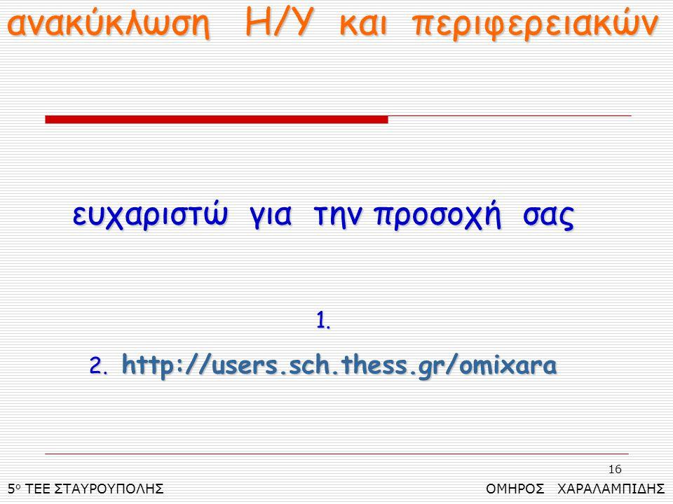 16 5 ο ΤΕΕ ΣΤΑΥΡΟΥΠΟΛΗΣ ΟΜΗΡΟΣ ΧΑΡΑΛΑΜΠΙΔΗΣ ανακύκλωση Η/Υ και περιφερειακών ευχαριστώ για την προσοχή σας 1. 2. http://users.sch.thess.gr/omixara