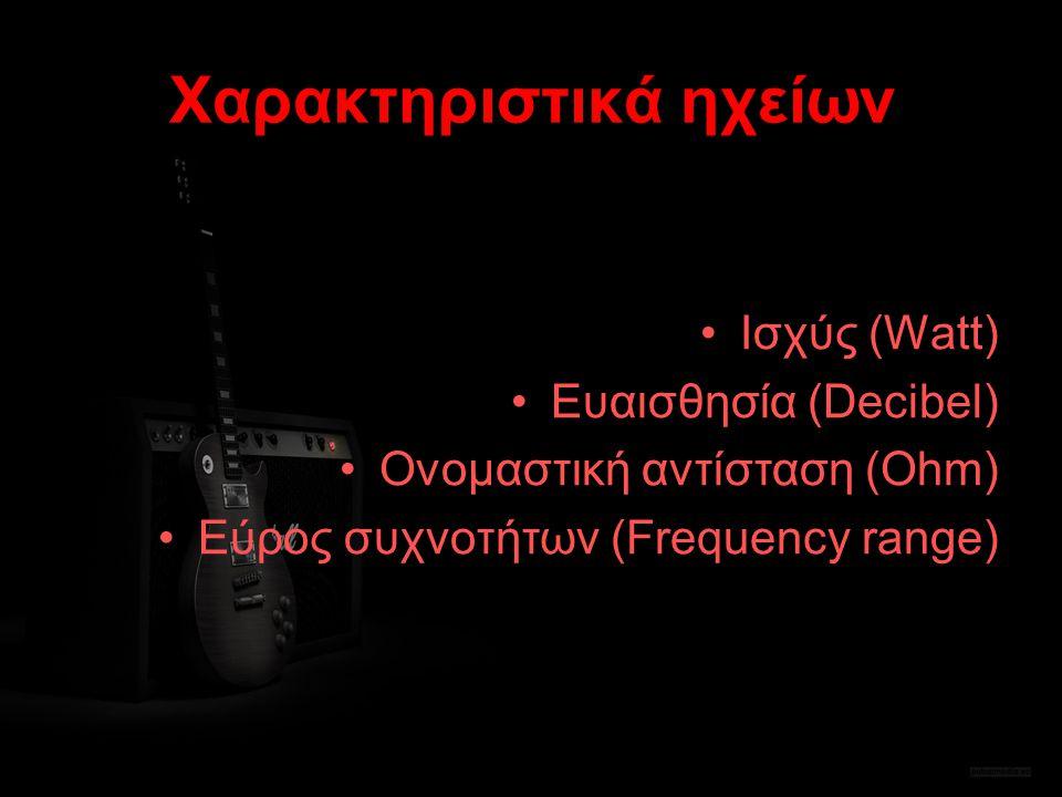Χαρακτηριστικά ηχείων Ισχύς (Watt) Ευαισθησία (Decibel) Ονομαστική αντίσταση (Ohm) Εύρος συχνοτήτων (Frequency range)