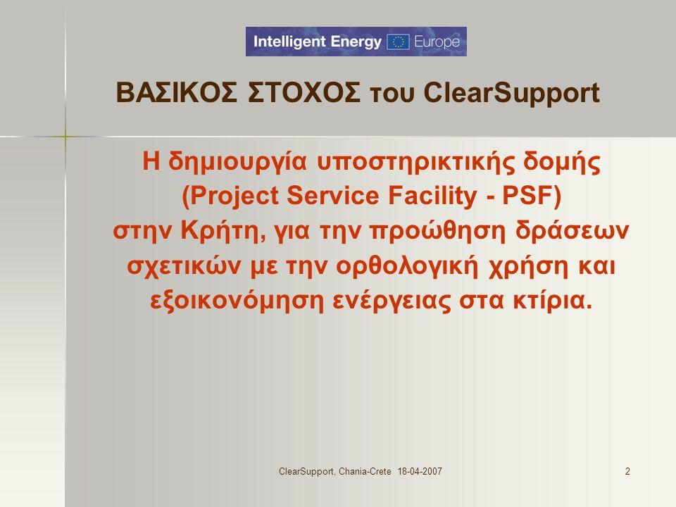ClearSupport, Chania-Crete 18-04-20072 ΒΑΣΙΚΟΣ ΣΤΟΧΟΣ του ClearSupport Η δημιουργία υποστηρικτικής δομής (Project Service Facility - PSF) στην Κρήτη, για την προώθηση δράσεων σχετικών με την ορθολογική χρήση και εξοικονόμηση ενέργειας στα κτίρια.