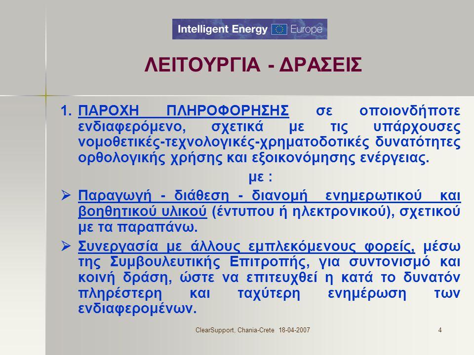 ClearSupport, Chania-Crete 18-04-20074 ΛΕΙΤΟΥΡΓΙΑ - ΔΡΑΣΕΙΣ 1.ΠΑΡΟΧΗ ΠΛΗΡΟΦΟΡΗΣΗΣ σε οποιονδήποτε ενδιαφερόμενο, σχετικά με τις υπάρχουσες νομοθετικές-τεχνολογικές-χρηματοδοτικές δυνατότητες ορθολογικής χρήσης και εξοικονόμησης ενέργειας.