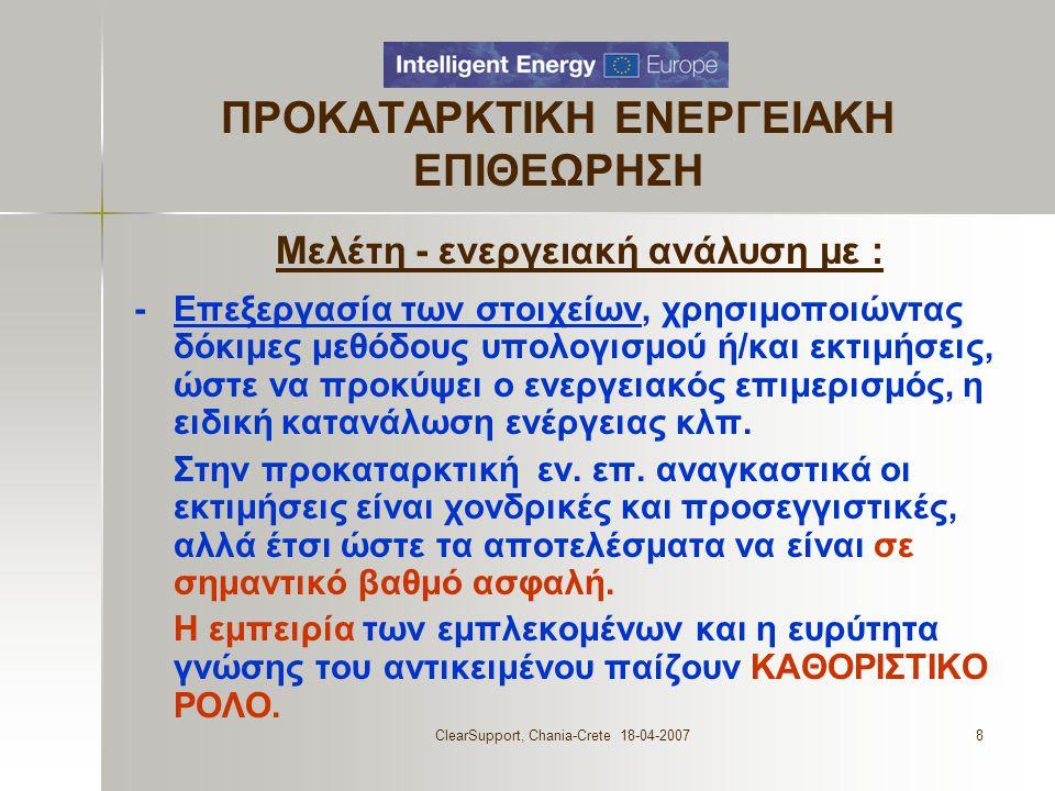 ClearSupport, Chania-Crete 18-04-20078 ΠΡΟΚΑΤΑΡΚΤΙΚΗ ΕΝΕΡΓΕΙΑΚΗ ΕΠΙΘΕΩΡΗΣΗ Μελέτη - ενεργειακή ανάλυση με : - Επεξεργασία των στοιχείων, χρησιμοποιώντας δόκιμες μεθόδους υπολογισμού ή/και εκτιμήσεις, ώστε να προκύψει ο ενεργειακός επιμερισμός, η ειδική κατανάλωση ενέργειας κλπ.
