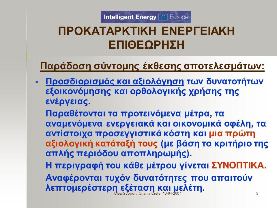 ClearSupport, Chania-Crete 18-04-20079 ΠΡΟΚΑΤΑΡΚΤΙΚΗ ΕΝΕΡΓΕΙΑΚΗ ΕΠΙΘΕΩΡΗΣΗ Παράδοση σύντομης έκθεσης αποτελεσμάτων: - Προσδιορισμός και αξιολόγηση των δυνατοτήτων εξοικονόμησης και ορθολογικής χρήσης της ενέργειας.