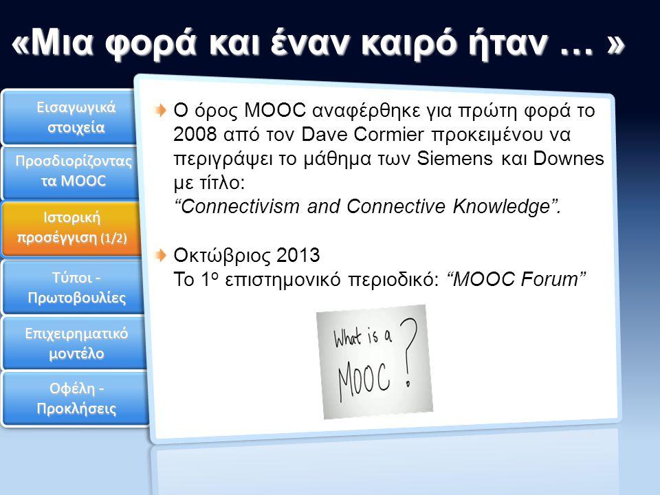 Ιστορική προσέγγιση Τύποι - Πρωτοβουλίες Επιχειρηματικό μοντέλο Οφέλη - Προκλήσεις «Μια φορά και έναν καιρό ήταν … » Εισαγωγικά στοιχεία Προσδιορίζοντας τα MOOC Ιστορική προσέγγιση (1/2) Ο όρος MOOC αναφέρθηκε για πρώτη φορά το 2008 από τον Dave Cormier προκειμένου να περιγράψει το μάθημα των Siemens και Downes με τίτλο: Connectivism and Connective Knowledge .