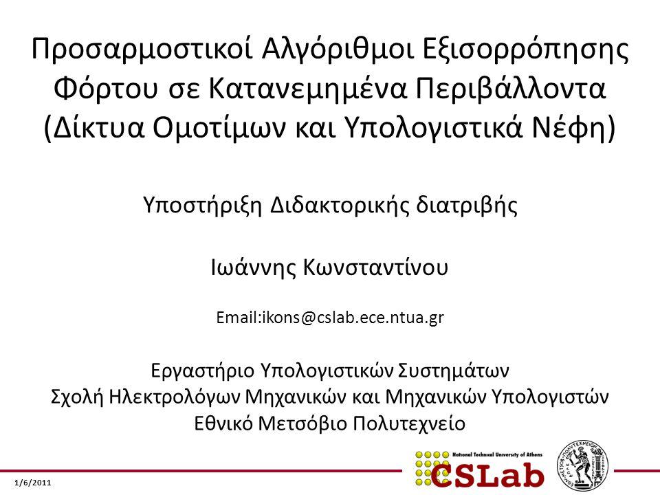1/6/2011 Προσαρμοστικοί Αλγόριθμοι Εξισορρόπησης Φόρτου σε Κατανεμημένα Περιβάλλοντα (Δίκτυα Ομοτίμων και Υπολογιστικά Νέφη) Email:ikons@cslab.ece.ntua.gr Εργαστήριο Υπολογιστικών Συστημάτων Σχολή Ηλεκτρολόγων Μηχανικών και Μηχανικών Υπολογιστών Εθνικό Μετσόβιο Πολυτεχνείο Ιωάννης Κωνσταντίνου Υποστήριξη Διδακτορικής διατριβής