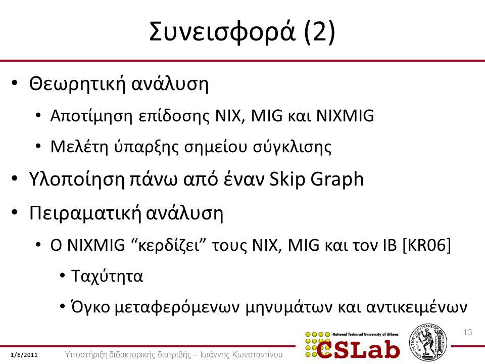1/6/2011 Συνεισφορά (2) Θεωρητική ανάλυση Αποτίμηση επίδοσης NIX, MIG και NIXMIG Μελέτη ύπαρξης σημείου σύγκλισης Υλοποίηση πάνω από έναν Skip Graph Πειραματική ανάλυση Ο NIXMIG κερδίζει τους NIX, MIG και τον IB [KR06] Ταχύτητα Όγκο μεταφερόμενων μηνυμάτων και αντικειμένων 13 Υποστήριξη διδακτορικής διατριβής – Ιωάννης Κωνσταντίνου