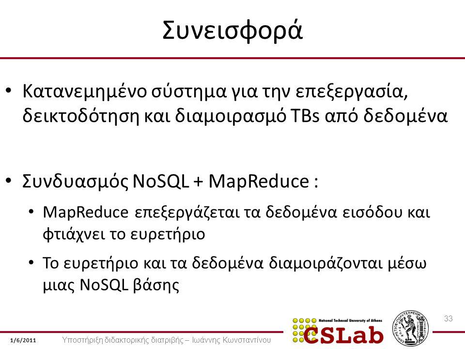 1/6/2011 Συνεισφορά Κατανεμημένο σύστημα για την επεξεργασία, δεικτοδότηση και διαμοιρασμό TBs από δεδομένα Συνδυασμός NoSQL + MapReduce : MapReduce επεξεργάζεται τα δεδομένα εισόδου και φτιάχνει το ευρετήριο Το ευρετήριο και τα δεδομένα διαμοιράζονται μέσω μιας NoSQL βάσης 33 Υποστήριξη διδακτορικής διατριβής – Ιωάννης Κωνσταντίνου