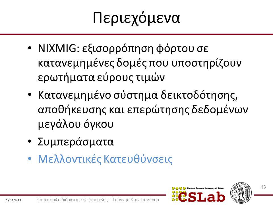 1/6/2011 Περιεχόμενα NIXMIG: εξισορρόπηση φόρτου σε κατανεμημένες δομές που υποστηρίζουν ερωτήματα εύρους τιμών Κατανεμημένο σύστημα δεικτοδότησης, αποθήκευσης και επερώτησης δεδομένων μεγάλου όγκου Συμπεράσματα Μελλοντικές Κατευθύνσεις 43 Υποστήριξη διδακτορικής διατριβής – Ιωάννης Κωνσταντίνου