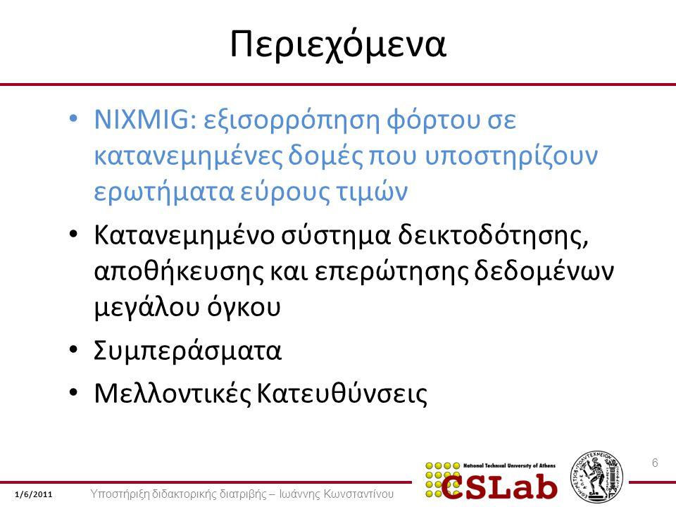 1/6/2011 Περιεχόμενα NIXMIG: εξισορρόπηση φόρτου σε κατανεμημένες δομές που υποστηρίζουν ερωτήματα εύρους τιμών Κατανεμημένο σύστημα δεικτοδότησης, αποθήκευσης και επερώτησης δεδομένων μεγάλου όγκου Συμπεράσματα Μελλοντικές Κατευθύνσεις 6 Υποστήριξη διδακτορικής διατριβής – Ιωάννης Κωνσταντίνου