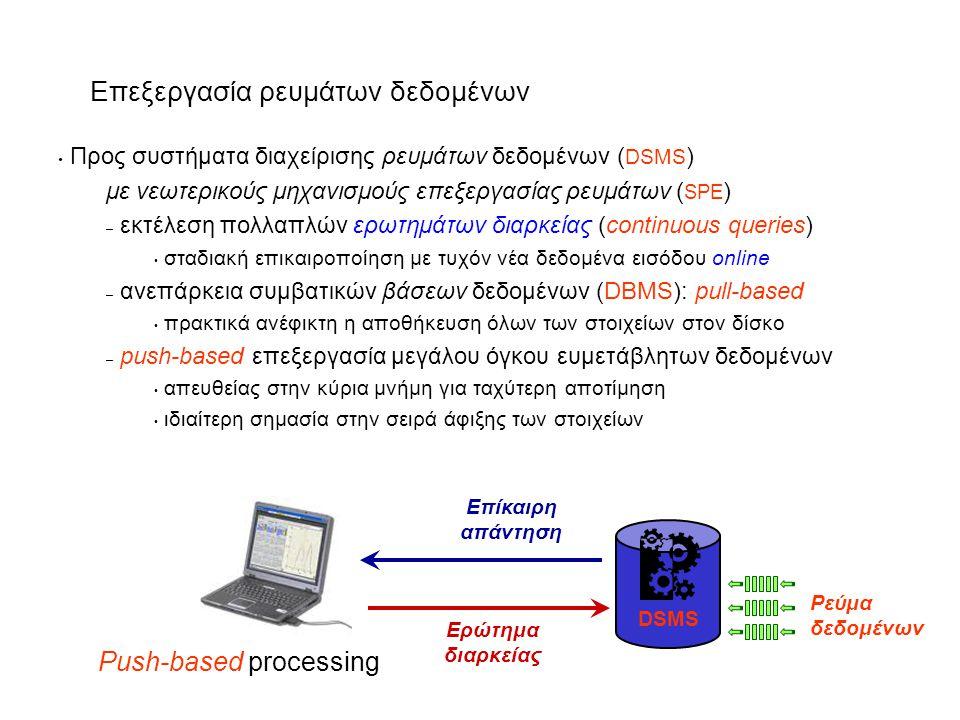 Επεξεργασία ρευμάτων δεδομένων Προς συστήματα διαχείρισης ρευμάτων δεδομένων ( DSMS ) με νεωτερικούς μηχανισμούς επεξεργασίας ρευμάτων ( SPE ) – εκτέλεση πολλαπλών ερωτημάτων διαρκείας (continuous queries) σταδιακή επικαιροποίηση με τυχόν νέα δεδομένα εισόδου online – ανεπάρκεια συμβατικών βάσεων δεδομένων (DBMS): pull-based πρακτικά ανέφικτη η αποθήκευση όλων των στοιχείων στον δίσκο – push-based επεξεργασία μεγάλου όγκου ευμετάβλητων δεδομένων απευθείας στην κύρια μνήμη για ταχύτερη αποτίμηση ιδιαίτερη σημασία στην σειρά άφιξης των στοιχείων DBMS Ερώτημα Απάντηση Pull-based processingPush-based processing Ερώτημα διαρκείας Επίκαιρη απάντηση DSMS Ρεύμα δεδομένων