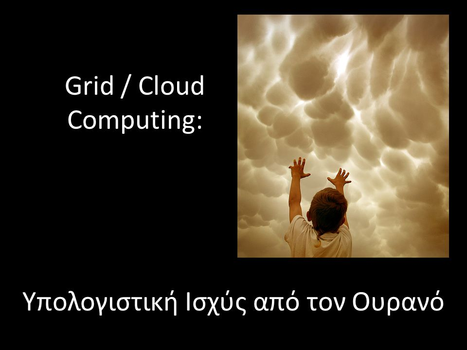 Grid / Cloud Computing: Υπολογιστική Ισχύς από τον Ουρανό