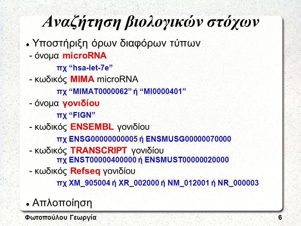 Φωτοπούλου Γεωργία6 Αναζήτηση βιολογικών στόχων Υποστήριξη όρων διαφόρων τύπων - όνομα microRNA πχ hsa-let-7e - κωδικός ΜΙΜΑ microRNA πχ ΜΙΜΑΤ0000062 ή MI0000401 - όνομα γονιδίου πχ FIGN - κωδικός ENSEMBL γονιδίου πχ ENSG00000000005 ή ENSMUSG00000070000 - κωδικός TRANSCRIPT γονιδίου πχ ENST00000400000 ή ENSMUST00000020000 - κωδικός Refseq γονιδίου πχ XM_905004 ή XR_002000 ή NM_012001 ή NR_000003 Απλοποίηση