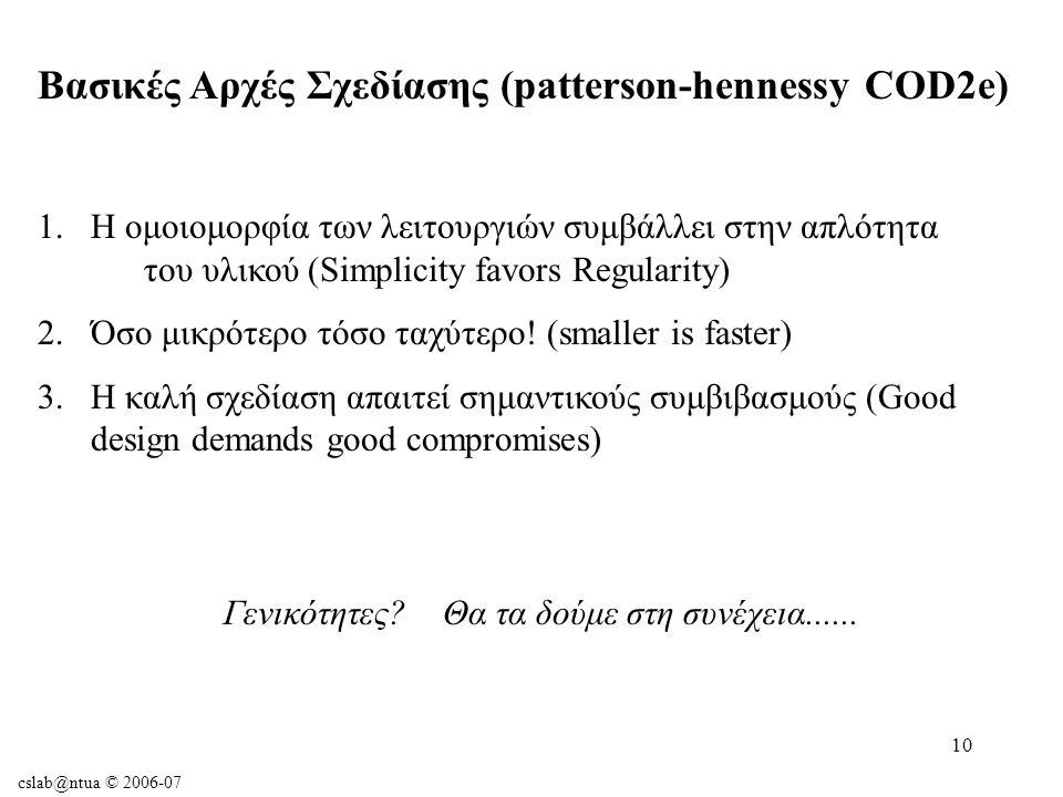 cslab@ntua © 2006-07 10 Βασικές Αρχές Σχεδίασης (patterson-hennessy COD2e) 1.Η ομοιομορφία των λειτουργιών συμβάλλει στην απλότητα του υλικού (Simplicity favors Regularity) 2.Όσο μικρότερο τόσο ταχύτερο.