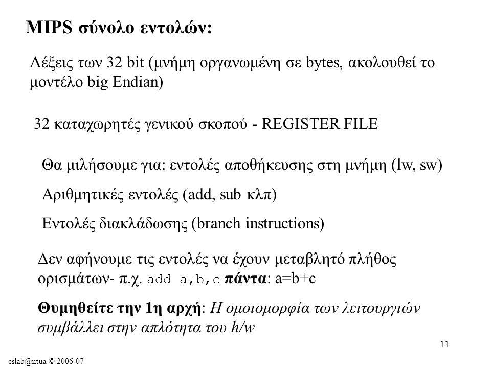 cslab@ntua © 2006-07 11 MIPS σύνολο εντολών: Λέξεις των 32 bit (μνήμη οργανωμένη σε bytes, ακολουθεί το μοντέλο big Εndian) 32 καταχωρητές γενικού σκοπού - REGISTER FILE Θα μιλήσουμε για: εντολές αποθήκευσης στη μνήμη (lw, sw) Αριθμητικές εντολές (add, sub κλπ) Εντολές διακλάδωσης (branch instructions) Δεν αφήνουμε τις εντολές να έχουν μεταβλητό πλήθος ορισμάτων- π.χ.