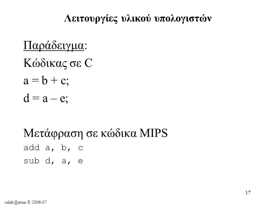 cslab@ntua © 2006-07 17 Παράδειγμα: Κώδικας σε C a = b + c; d = a – e; Μετάφραση σε κώδικα MIPS add a, b, c sub d, a, e Λειτουργίες υλικού υπολογιστών