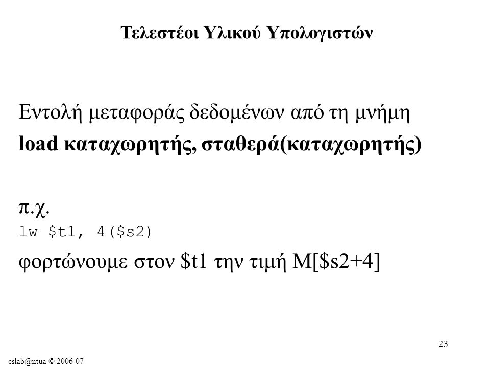 cslab@ntua © 2006-07 23 Εντολή μεταφοράς δεδομένων από τη μνήμη load καταχωρητής, σταθερά(καταχωρητής) π.χ.