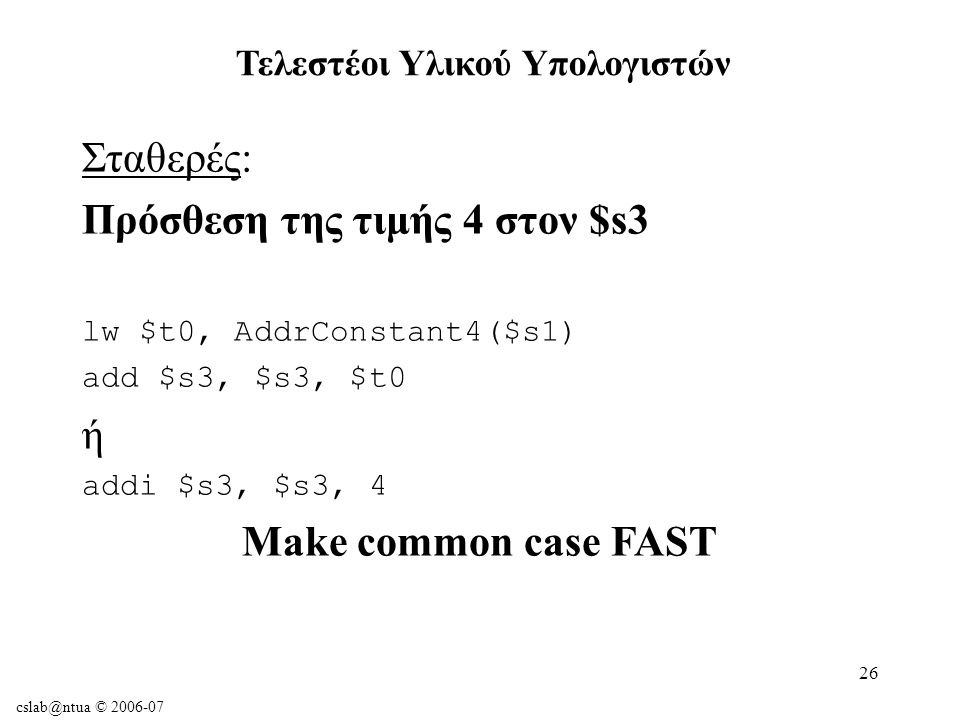 cslab@ntua © 2006-07 26 Σταθερές: Πρόσθεση της τιμής 4 στον $s3 lw $t0, AddrConstant4($s1) add $s3, $s3, $t0 ή addi $s3, $s3, 4 Make common case FAST Τελεστέοι Υλικού Υπολογιστών
