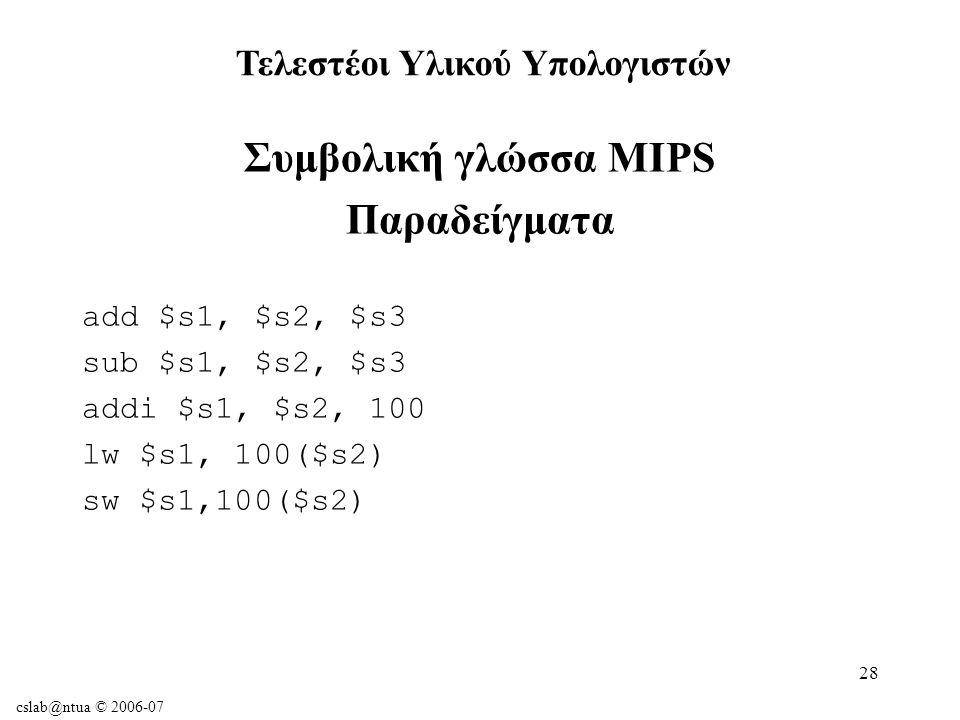 cslab@ntua © 2006-07 28 Συμβολική γλώσσα MIPS Παραδείγματα add $s1, $s2, $s3 sub $s1, $s2, $s3 addi $s1, $s2, 100 lw $s1, 100($s2) sw $s1,100($s2) Τελεστέοι Υλικού Υπολογιστών