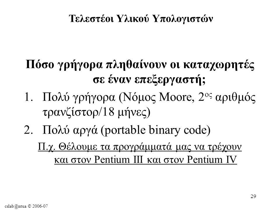 cslab@ntua © 2006-07 29 Πόσο γρήγορα πληθαίνουν οι καταχωρητές σε έναν επεξεργαστή; 1.Πολύ γρήγορα (Νόμος Moore, 2 ος αριθμός τρανζίστορ/18 μήνες) 2.Πολύ αργά (portable binary code) Π.χ.