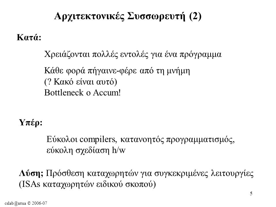 cslab@ntua © 2006-07 56 Κλήση διεργασιών: Σύμβαση κατανομής καταχωρητών $a0-$a3: τέσσερις καταχωρητές ορίσματος (argument regs) $v0-$v1: δύο καταχωρητές τιμής (value regs) $ra: καταχωρητής διεύθυνσης επιστροφής (return address reg) Υποστήριξη διαδικασιών στο υλικό των υπολογιστών