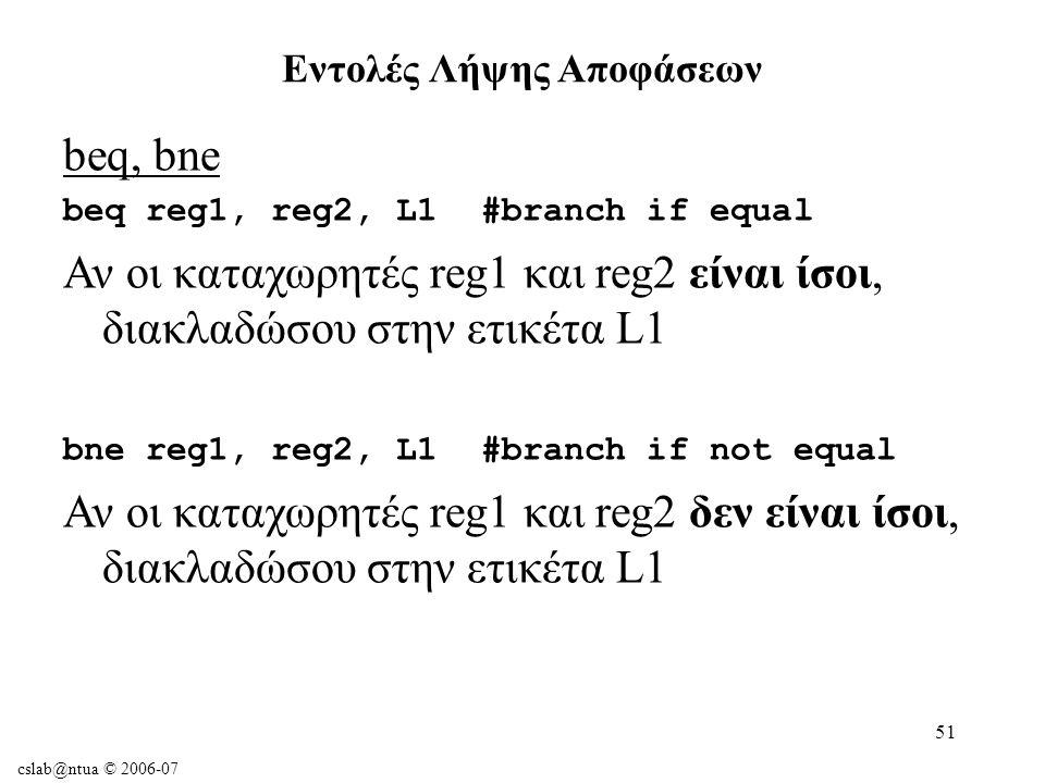 cslab@ntua © 2006-07 51 beq, bne beq reg1, reg2, L1#branch if equal Αν οι καταχωρητές reg1 και reg2 είναι ίσοι, διακλαδώσου στην ετικέτα L1 bne reg1, reg2, L1#branch if not equal Αν οι καταχωρητές reg1 και reg2 δεν είναι ίσοι, διακλαδώσου στην ετικέτα L1 Εντολές Λήψης Αποφάσεων