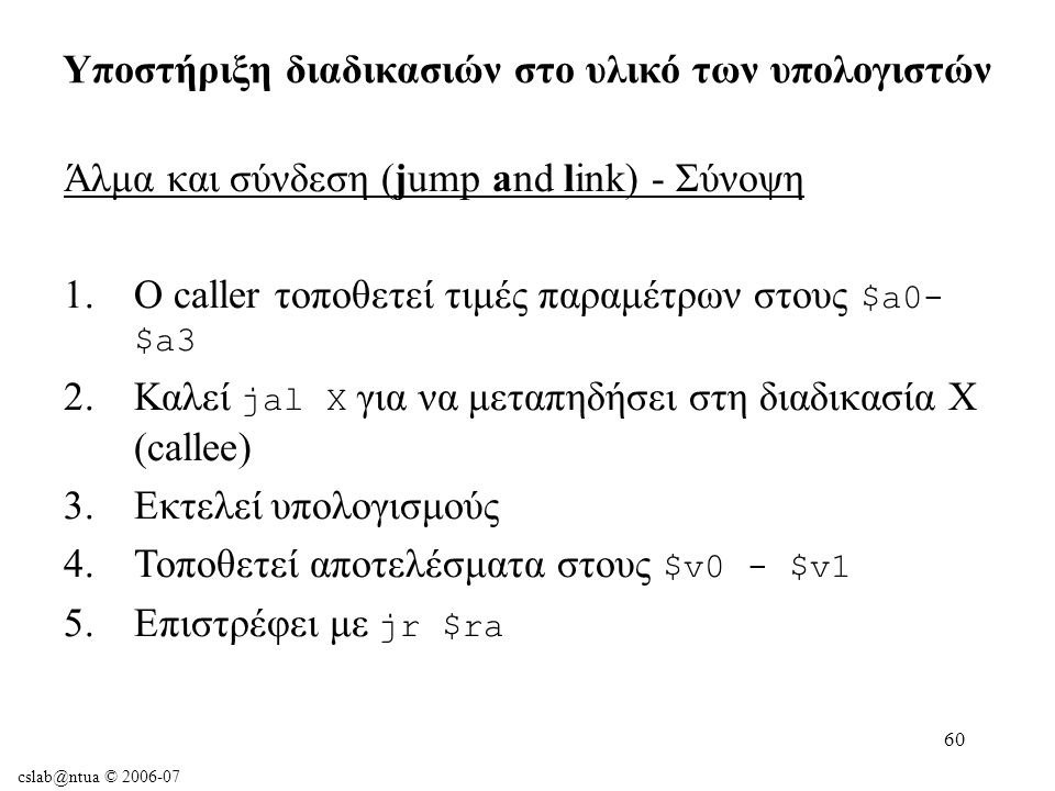 cslab@ntua © 2006-07 60 Άλμα και σύνδεση (jump and link) - Σύνοψη 1.Ο caller τοποθετεί τιμές παραμέτρων στους $a0- $a3 2.Καλεί jal X για να μεταπηδήσει στη διαδικασία X (callee) 3.Εκτελεί υπολογισμούς 4.Τοποθετεί αποτελέσματα στους $v0 - $v1 5.Επιστρέφει με jr $ra Υποστήριξη διαδικασιών στο υλικό των υπολογιστών