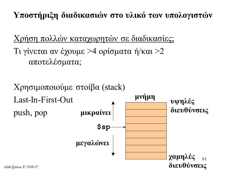cslab@ntua © 2006-07 61 Χρήση πολλών καταχωρητών σε διαδικασίες; Τι γίνεται αν έχουμε >4 ορίσματα ή/και >2 αποτελέσματα; Χρησιμοποιούμε στοίβα (stack) Last-In-First-Out push, pop Υποστήριξη διαδικασιών στο υλικό των υπολογιστών χαμηλές διευθύνσεις υψηλές διευθύνσεις $sp μνήμη μεγαλώνει μικραίνει