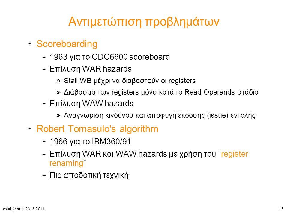 13cslab@ntua 2013-2014 Αντιμετώπιση προβλημάτων Scoreboarding – 1963 για το CDC6600 scoreboard – Επίλυση WAR hazards » Stall WB μέχρι να διαβαστούν οι registers » Διάβασμα των registers μόνο κατά το Read Operands στάδιο – Επίλυση WAW hazards » Αναγνώριση κινδύνου και αποφυγή έκδοσης (issue) εντολής Robert Tomasulo s algorithm – 1966 για το IBM360/91 – Επίλυση WAR και WAW hazards με χρήση του register renaming – Πιο αποδοτική τεχνική