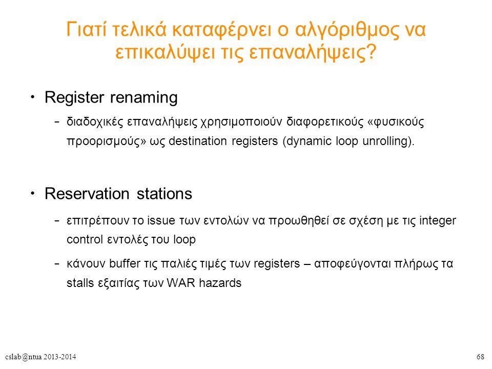 68cslab@ntua 2013-2014 Γιατί τελικά καταφέρνει ο αλγόριθμος να επικαλύψει τις επαναλήψεις? Register renaming – διαδοχικές επαναλήψεις χρησιμοποιούν δι