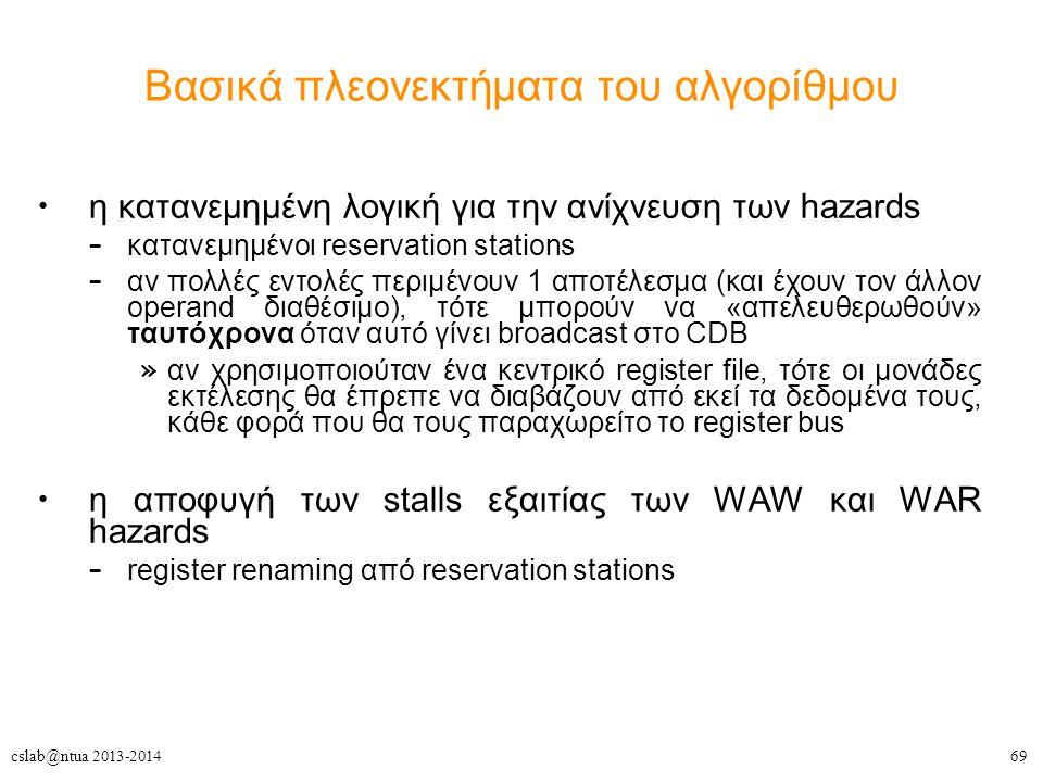 69cslab@ntua 2013-2014 Βασικά πλεονεκτήματα του αλγορίθμου η κατανεμημένη λογική για την ανίχνευση των hazards – κατανεμημένοι reservation stations – αν πολλές εντολές περιμένουν 1 αποτέλεσμα (και έχουν τον άλλον operand διαθέσιμο), τότε μπορούν να «απελευθερωθούν» ταυτόχρονα όταν αυτό γίνει broadcast στο CDB » αν χρησιμοποιούταν ένα κεντρικό register file, τότε οι μονάδες εκτέλεσης θα έπρεπε να διαβάζουν από εκεί τα δεδομένα τους, κάθε φορά που θα τους παραχωρείτο το register bus η αποφυγή των stalls εξαιτίας των WAW και WAR hazards – register renaming από reservation stations