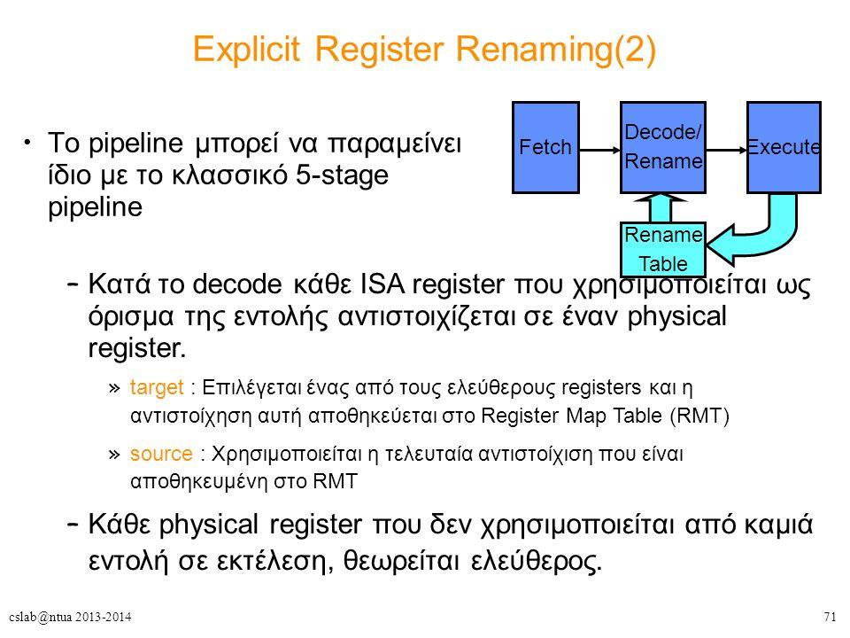 71cslab@ntua 2013-2014 Explicit Register Renaming(2) Το pipeline μπορεί να παραμείνει ίδιο με το κλασσικό 5-stage pipeline Fetch Decode/ Rename Execut