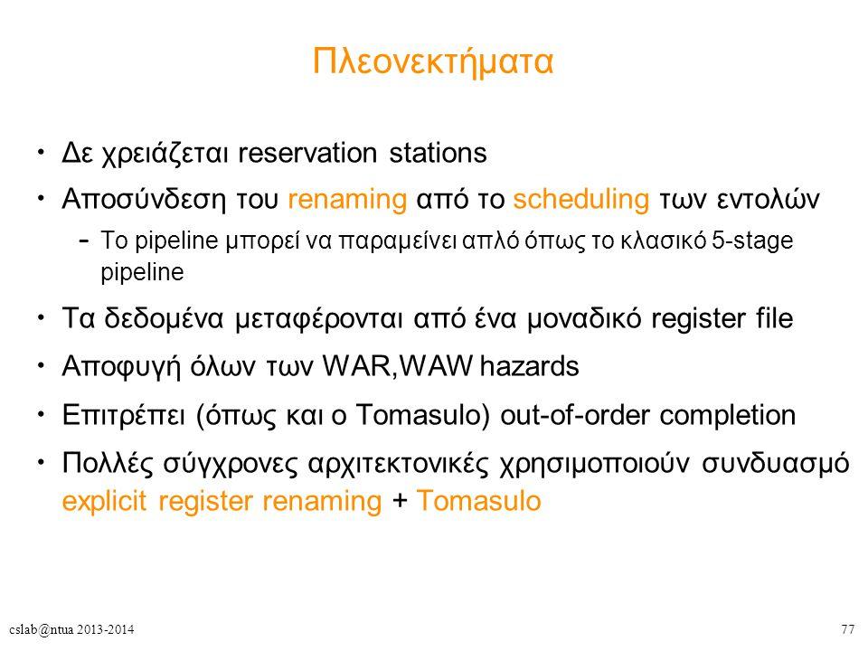 77cslab@ntua 2013-2014 Πλεονεκτήματα Δε χρειάζεται reservation stations Αποσύνδεση του renaming από το scheduling των εντολών – Το pipeline μπορεί να παραμείνει απλό όπως το κλασικό 5-stage pipeline Τα δεδομένα μεταφέρονται από ένα μοναδικό register file Αποφυγή όλων των WAR,WAW hazards Eπιτρέπει (όπως και ο Tomasulo) out-of-order completion Πολλές σύγχρονες αρχιτεκτονικές χρησιμοποιούν συνδυασμό explicit register renaming + Tomasulo