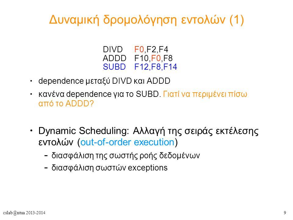 9cslab@ntua 2013-2014 Δυναμική δρομολόγηση εντολών (1) DIVD F0,F2,F4 ADDD F10,F0,F8 SUBD F12,F8,F14 dependence μεταξύ DIVD και ADDD κανένα dependence