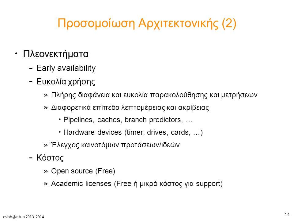 14 cslab@ntua 2013-2014 Προσομοίωση Αρχιτεκτονικής (2) Πλεονεκτήματα – Early availability – Ευκολία χρήσης » Πλήρης διαφάνεια και ευκολία παρακολούθησης και μετρήσεων » Διαφορετικά επίπεδα λεπτομέρειας και ακρίβειας Pipelines, caches, branch predictors, … Hardware devices (timer, drives, cards, …) » Έλεγχος καινοτόμων προτάσεων/ιδεών – Κόστος » Open source (Free) » Academic licenses (Free ή μικρό κόστος για support)
