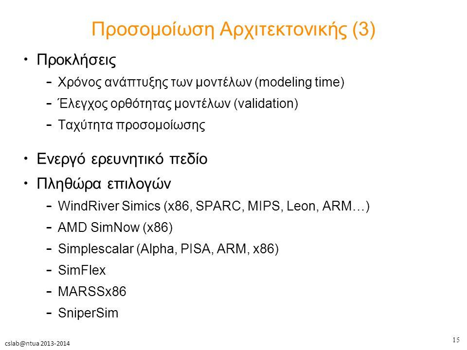 15 cslab@ntua 2013-2014 Προσομοίωση Αρχιτεκτονικής (3) Προκλήσεις – Χρόνος ανάπτυξης των μοντέλων (modeling time) – Έλεγχος ορθότητας μοντέλων (validation) – Ταχύτητα προσομοίωσης Ενεργό ερευνητικό πεδίο Πληθώρα επιλογών – WindRiver Simics (x86, SPARC, MIPS, Leon, ARM…) – AMD SimNow (x86) – Simplescalar (Alpha, PISA, ARM, x86) – SimFlex – MARSSx86 – SniperSim