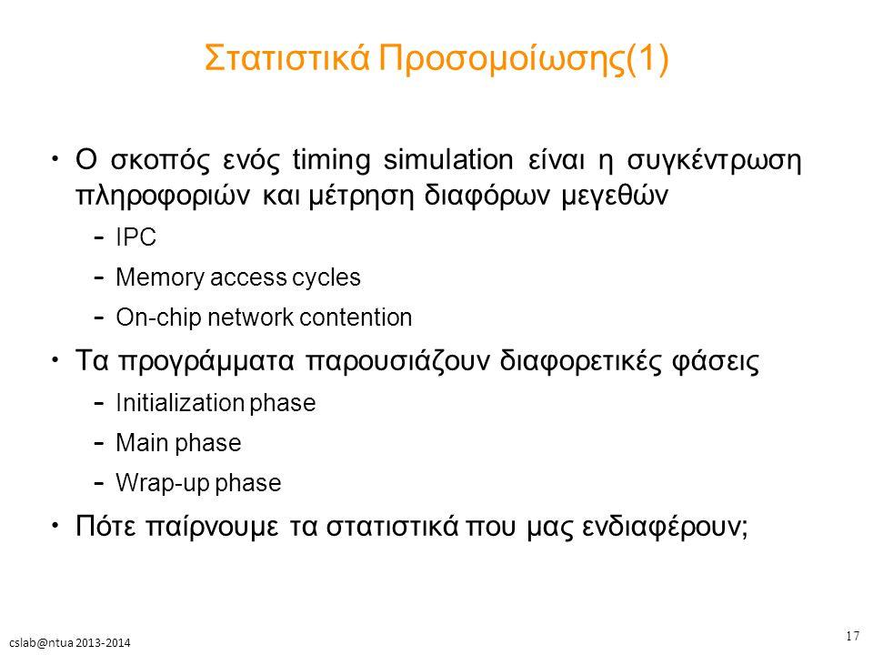 17 cslab@ntua 2013-2014 Στατιστικά Προσομοίωσης(1) Ο σκοπός ενός timing simulation είναι η συγκέντρωση πληροφοριών και μέτρηση διαφόρων μεγεθών – IPC – Memory access cycles – On-chip network contention Τα προγράμματα παρουσιάζουν διαφορετικές φάσεις – Initialization phase – Main phase – Wrap-up phase Πότε παίρνουμε τα στατιστικά που μας ενδιαφέρουν;