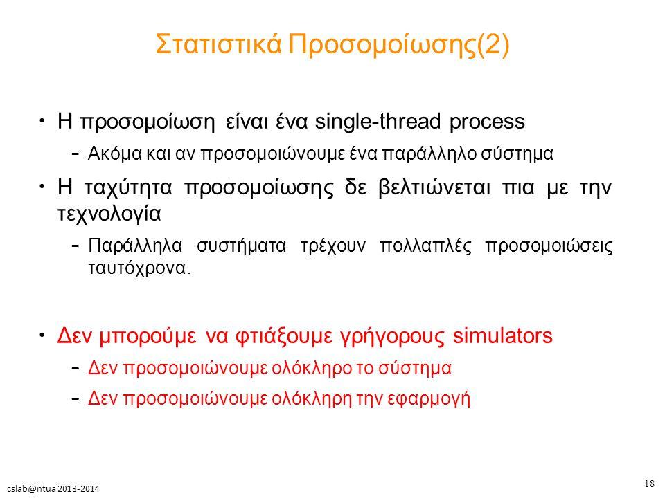 18 cslab@ntua 2013-2014 Στατιστικά Προσομοίωσης(2) Η προσομοίωση είναι ένα single-thread process – Ακόμα και αν προσομοιώνουμε ένα παράλληλο σύστημα Η ταχύτητα προσομοίωσης δε βελτιώνεται πια με την τεχνολογία – Παράλληλα συστήματα τρέχουν πολλαπλές προσομοιώσεις ταυτόχρονα.
