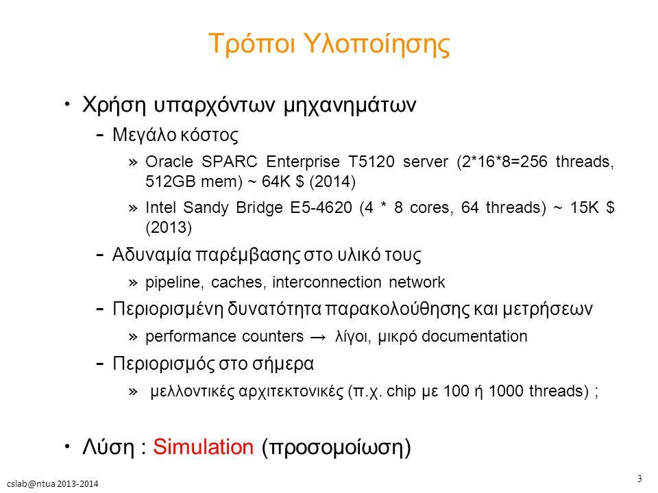 3 cslab@ntua 2013-2014 Τρόποι Υλοποίησης Χρήση υπαρχόντων μηχανημάτων – Μεγάλο κόστος » Oracle SPARC Enterprise T5120 server (2*16*8=256 threads, 512GB mem) ~ 64K $ (2014) » Intel Sandy Bridge E5-4620 (4 * 8 cores, 64 threads) ~ 15K $ (2013) – Αδυναμία παρέμβασης στο υλικό τους » pipeline, caches, interconnection network – Περιορισμένη δυνατότητα παρακολούθησης και μετρήσεων » performance counters → λίγοι, μικρό documentation – Περιορισμός στο σήμερα » μελλοντικές αρχιτεκτονικές (π.χ.
