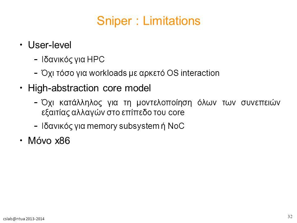 32 cslab@ntua 2013-2014 Sniper : Limitations User-level – Ιδανικός για HPC – Όχι τόσο για workloads με αρκετό OS interaction High-abstraction core model – Όχι κατάλληλος για τη μοντελοποίηση όλων των συνεπειών εξαιτίας αλλαγών στο επίπεδο του core – Ιδανικός για memory subsystem ή NoC Μόνο x86
