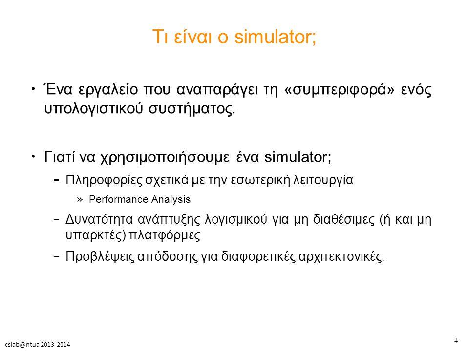 4 cslab@ntua 2013-2014 Τι είναι ο simulator; Ένα εργαλείο που αναπαράγει τη «συμπεριφορά» ενός υπολογιστικού συστήματος.