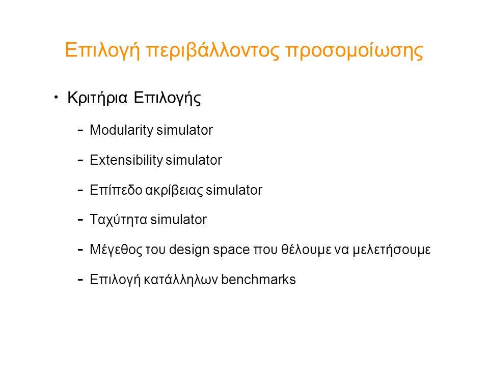 Επιλογή περιβάλλοντος προσομοίωσης Κριτήρια Επιλογής – Modularity simulator – Extensibility simulator – Επίπεδο ακρίβειας simulator – Ταχύτητα simulator – Μέγεθος του design space που θέλουμε να μελετήσουμε – Επιλογή κατάλληλων benchmarks