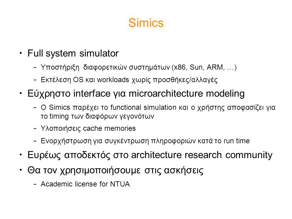 Simics Full system simulator – Υποστήριξη διαφορετικών συστημάτων (x86, Sun, ARM, …) – Εκτέλεση OS και workloads χωρίς προσθήκες/αλλαγές Εύχρηστο interface για microarchitecture modeling – O Simics παρέχει το functional simulation και ο χρήστης αποφασίζει για το timing των διαφόρων γεγονότων – Υλοποιήσεις cache memories – Ενορχήστρωση για συγκέντρωση πληροφοριών κατά το run time Ευρέως αποδεκτός στο architecture research community Θα τον χρησιμοποιήσουμε στις ασκήσεις – Academic license for NTUA