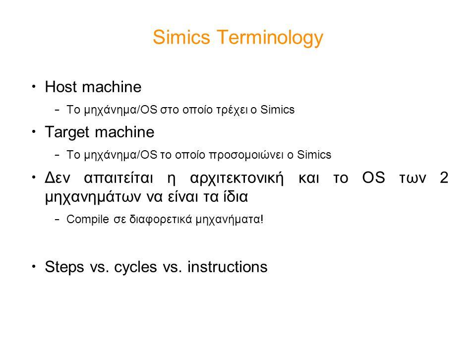 Simics Terminology Host machine – Το μηχάνημα/OS στο οποίο τρέχει ο Simics Target machine – Το μηχάνημα/OS το οποίο προσομοιώνει ο Simics Δεν απαιτείται η αρχιτεκτονική και το OS των 2 μηχανημάτων να είναι τα ίδια – Compile σε διαφορετικά μηχανήματα.