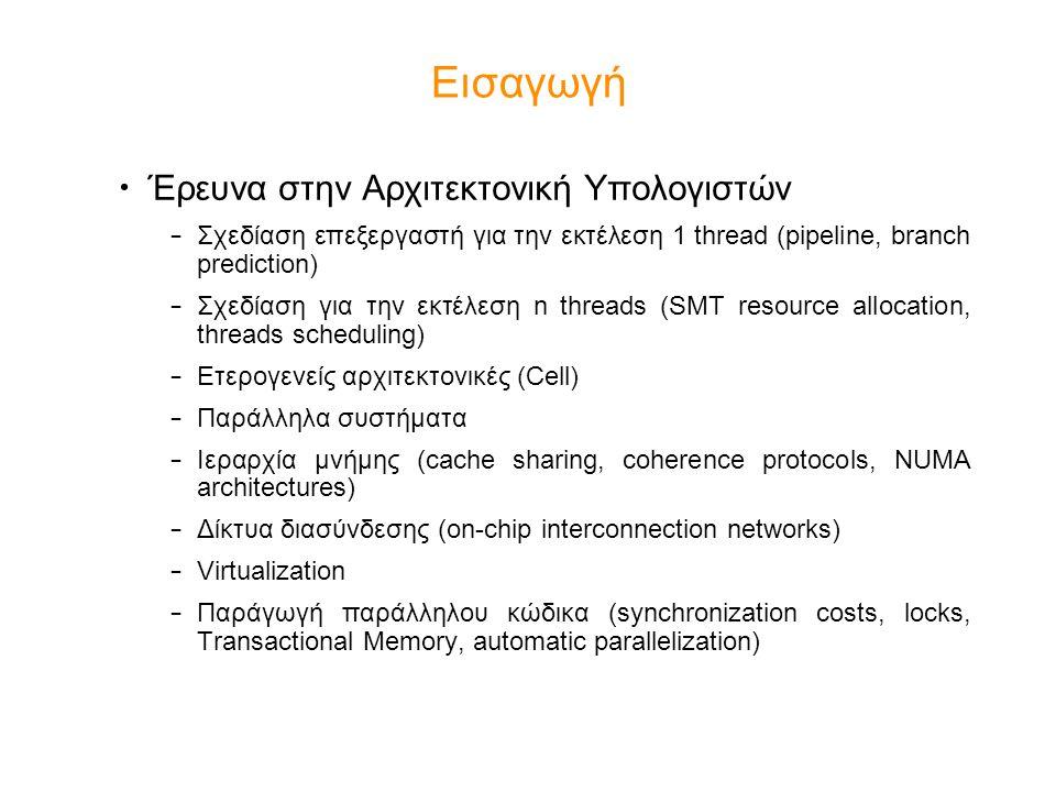 Εισαγωγή Έρευνα στην Αρχιτεκτονική Υπολογιστών – Σχεδίαση επεξεργαστή για την εκτέλεση 1 thread (pipeline, branch prediction) – Σχεδίαση για την εκτέλεση n threads (SMT resource allocation, threads scheduling) – Ετερογενείς αρχιτεκτονικές (Cell) – Παράλληλα συστήματα – Ιεραρχία μνήμης (cache sharing, coherence protocols, NUMA architectures) – Δίκτυα διασύνδεσης (on-chip interconnection networks) – Virtualization – Παράγωγή παράλληλου κώδικα (synchronization costs, locks, Transactional Memory, automatic parallelization)