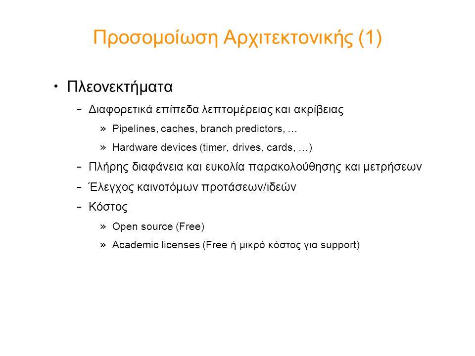 Προσομοίωση Αρχιτεκτονικής (1) Πλεονεκτήματα – Διαφορετικά επίπεδα λεπτομέρειας και ακρίβειας » Pipelines, caches, branch predictors, … » Hardware devices (timer, drives, cards, …) – Πλήρης διαφάνεια και ευκολία παρακολούθησης και μετρήσεων – Έλεγχος καινοτόμων προτάσεων/ιδεών – Κόστος » Open source (Free) » Academic licenses (Free ή μικρό κόστος για support)